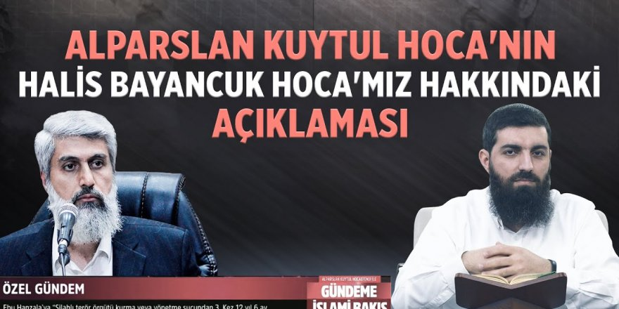 Alparslan Kuytul Hoca'nın Halis Bayancuk Hoca'mız hakkındaki açıklaması