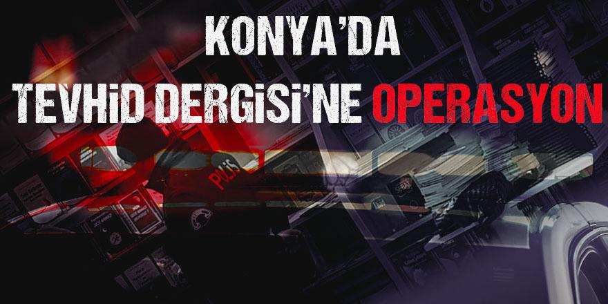 """Konya Tevhid Dergisi Temsilciliği'ne """"Huzur"""" Operasyonu"""