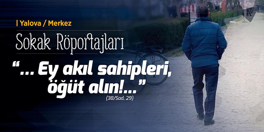 """Yalova'da Sokak Röportajı, """"... Ey akıl sahipleri, öğüt alın!..."""""""